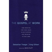 The Gospel at Work: How Working for King Jesus Gives Purpose and Meaning to Our Jobs, Paperback/Sebastian Traeger