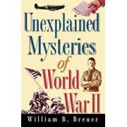 Unexplained Mysteries of World War II, Paperback/William B. Breuer