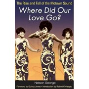 Where Did Our Love Go': The Rise and Fall of the Motown Sound, Paperback/George Nelson