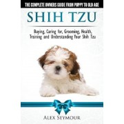 Shih Tzu Dogs - The Complete Owners Guide from Puppy to Old Age: Buying, Caring For, Grooming, Health, Training and Understanding Your Shih Tzu., Paperback