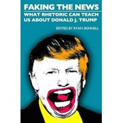 Faking the News: What Rhetoric Can Teach Us about Donald J. Trump, Paperback/Ryan Skinnell