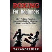 Boxing for Beginners: How to Land Punches, Implement Tactics & Increase Your Speed in the Ring, Paperback/Takanori Diaz