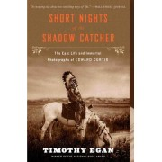 Short Nights of the Shadow Catcher The Epic Life and Immortal Photographs of Edward Curtis