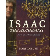 Isaac the Alchemist: Secrets of Isaac Newton, Reveal'd, Hardcover