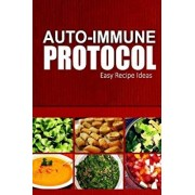 Auto-Immune Protocol - Easy Recipe Ideas: Easy Healthy Anti-Inflammatory Recipes for Auto-Immune Disease Relief, Paperback/Auto-Immune Protocol