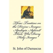 Three Treatises on the Divine Images: Apologia Against Those Who Decry Holy Images, Paperback/John Of Damascus