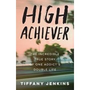 High Achiever: The Incredible True Story of One Addict's Double Life, Paperback/Tiffany Jenkins