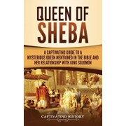 Queen of Sheba: A Captivating Guide to a Mysterious Queen Mentioned in the Bible and Her Relationship with King Solomon, Hardcover/Captivating History