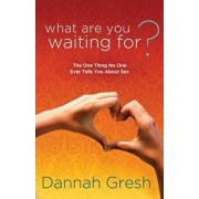 What Are You Waiting For': The One Thing No One Ever Tells You about Sex, Paperback/Dannah Gresh