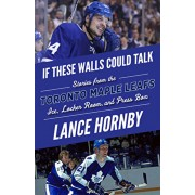 If These Walls Could Talk: Toronto Maple Leafs: Stories from the Toronto Maple Leafs Ice, Locker Room, and Press Box, Paperback/Lance Hornby
