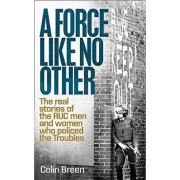 A Force Like No Other: The Real Stories of the Ruc Man and Women Who Policed the Troubles, Paperback/Colin Breen