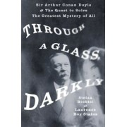Through a Glass, Darkly: Sir Arthur Conan Doyle and the Quest to Solve the Greatest Mystery of All, Hardcover