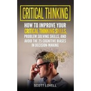 Critical Thinking: How to Improve Your Critical Thinking and Problem-Solving Skills and Avoid the 25 Cognitive Biases in Decision-Making, Hardcover/Scott Lovell