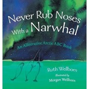 Never Rub Noses with a Narwhal: An Alliterative Arctic ABC Book, Hardcover/Ruth Wellborn