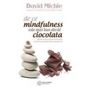 De ce mindfulness este mai bun decat ciocolata. Ghidul tau pentru pace interioara, concentrare sporita si fericire profunda/David Michie
