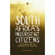 South Africa's Insurgent Citizens. On Dissent and the Possibility of Politics, Paperback/Julian Brown