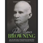 John Moses Browning: The Life and Legacy of the American Gunsmith Who Modernized Automatic and Semi-Automatic Firearms, Paperback/Charles River Editors