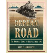 Orphan Road: The Railroad Comes to Seattle, 1853 - 1911, Paperback
