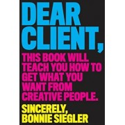 Dear Client: This Book Will Teach You How to Get What You Want from Creative People, Paperback/Bonnie Siegler