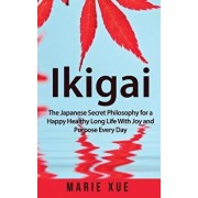 Ikigai: The Japanese Secret Philosophy for a Happy Healthy Long Life with Joy and Purpose Every Day, Paperback/Marie Xue