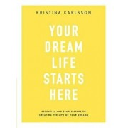 Your Dream Life Starts Here. Essential and simple steps to creating the life of your dreams, Paperback/Kristina Karlsson