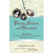 Therese, Faustina, and Bernadette: Three Saints Who Challenged My Faith, Gave Me Hope, and Taught Me How to Love, Paperback