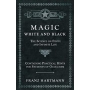 Magic, White and Black - The Science on Finite and Infinite Life - Containing Practical Hints for Students of Occultism, Paperback/Franz Hartmann