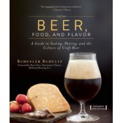 Beer, Food, and Flavor: A Guide to Tasting, Pairing, and the Culture of Craft Beer, Hardcover