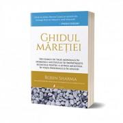 Ghidul maretiei: Un coach de talie mondiala in domeniul succesului isi impartaseste secretele pentru a atinge maiestria in viata personala si in afaceri/Robin Sharma