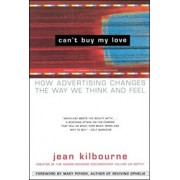 Can't Buy My Love: How Advertising Changes the Way We Think and Feel, Paperback/Jean Kilbourne