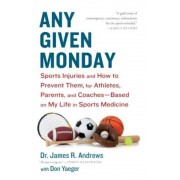 Any Given Monday: Sports Injuries and How to Prevent Them for Athletes, Parents, and Coaches - Based on My Life in Sports Medicine, Paperback