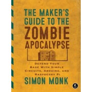 The Maker's Guide to the Zombie Apocalypse: Defend Your Base with Simple Circuits, Arduino, and Raspberry Pi, Paperback