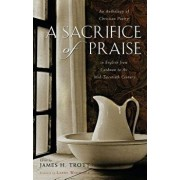 A Sacrifice of Praise: An Anthology of Christian Poetry in English from Caedmon to the Mid-Twentieth Century, Paperback/James H. Trott