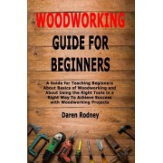Woodworking Guide for Beginners: A Guide for Teaching Beginners About Basics of Woodworking and About Using the Right Tools in a Right Way To Achieve, Paperback/Daren Rodney