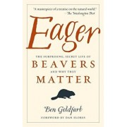 Eager: The Surprising, Secret Life of Beavers and Why They Matter, Paperback/Ben Goldfarb