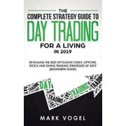 The Complete Strategy Guide to Day Trading for a Living in 2019: Revealing the Best Up-to-Date Forex, Options, Stock and Swing Trading Strategies of 2, Paperback/Mark Vogel