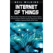 Internet of Things: What You Need to Know About IoT, Big Data, Predictive Analytics, Artificial Intelligence, Machine Learning, Cybersecur, Hardcover/Neil Wilkins