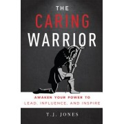 The Caring Warrior: Awaken Your Power to Lead, Influence, and Inspire, Paperback