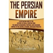 The Persian Empire: A Captivating Guide to the History of Persia, Starting from the Ancient Achaemenid, Parthian, and Sassanian Empires to, Paperback/Captivating History