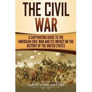 The Civil War: A Captivating Guide to the American Civil War and Its Impact on the History of the United States, Paperback/Captivating History