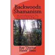 Backwoods Shamanism: An Introduction to the Old-Time American Folk Magic of Hoodoo Conjure and Rootwork, Paperback/Ray Doctor Hawk Hess
