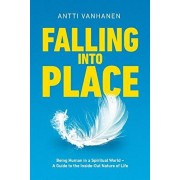 Falling Into Place: Being Human in a Spiritual World - A Guide to the Inside-Out Nature of Life, Paperback/Antti Vanhanen