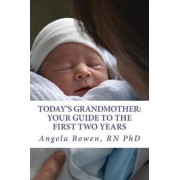 Today's Grandmother: Your Guide to the First Two Years: A Lot Has Changed Since You Had Your Baby! the How-To Book to Become an Active and, Paperback/Dr Angela Bowen