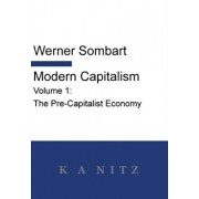 Modern Capitalism - Volume 1: The Pre-Capitalist Economy: A systematic historical depiction of Pan-European economic life from its origins to the pr, Hardcover/Werner Sombart