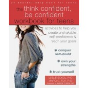 The Think Confident, Be Confident Workbook for Teens: Activities to Help You Create Unshakable Self-Confidence and Reach Your Goals, Paperback
