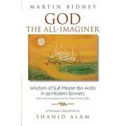 God the All-Imaginer: Wisdom of Sufi Master Ibn Arabi in 99 Modern Sonnets, Paperback/Martin Bidney