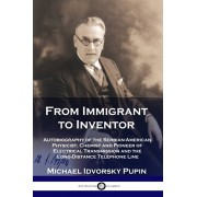 From Immigrant to Inventor: Autobiography of the Serbian-American Physicist, Chemist and Pioneer of Electrical Transmission and the Long-Distance, Paperback/Michael Idvorsky Pupin