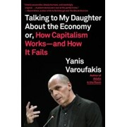 Talking to My Daughter about the Economy: Or, How Capitalism Works--And How It Fails, Paperback/Yanis Varoufakis