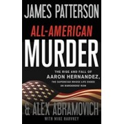 All-American Murder: The Rise and Fall of Aaron Hernandez, the Superstar Whose Life Ended on Murderers' Row, Hardcover/James Patterson
