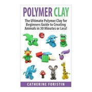 Polymer Clay: The Ultimate Beginners Guide to Creating Animals in 30 Minutes or Less!, Paperback/Catherine Foristin